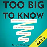 Too Big To Know: Rethinking Knowledge Now That the Facts Aren't the Facts, Experts Are Everywhere, and the Smartest Person in the Room Is the Room by