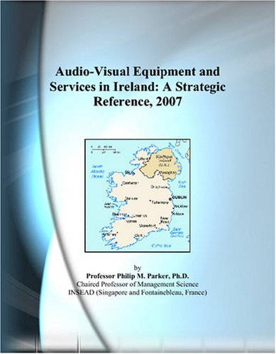 Audio-Visual Equipment and Services in Ireland: A Strategic Reference, 2007 by ICON Group International, Inc
