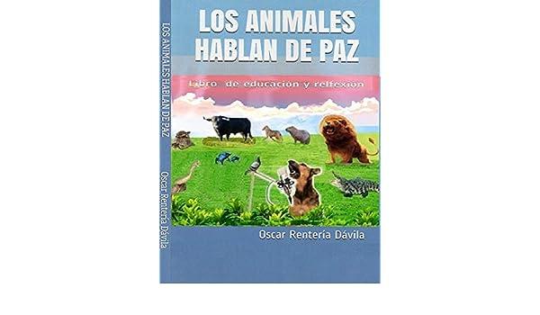 LOS ANIMALES HABLAN DE PAZ: Libro de educación y relfexión (1) eBook: Oscar Enrique Rentería Dávila: Amazon.es: Tienda Kindle