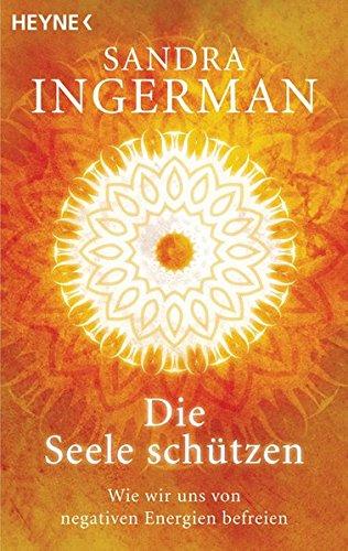 Die Seele schützen: Wie wir uns von negativen Energien befreien Taschenbuch – 2. Februar 2009 Sandra Ingerman Elisabeth Liebl Heyne Verlag 3453701038