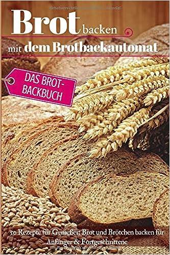 Brot backen mit dem Brotbackautomat: Das Brotbackbuch - 50 Rezepte ...