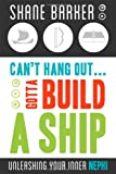 Can't Hang Out--Gotta Build a Ship, Shane R. Barker, 1462110304