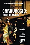 img - for CARAVAGGIO: juego de manos: Novela. Libro primero (Volume 1) (Spanish Edition) book / textbook / text book