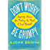 Don't Worry, Be Grumpy: Inspiring Stories for Making the Most of Each Moment