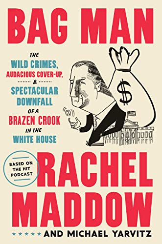 Book Cover: Bag Man: The Wild Crimes, Audacious Cover-Up, and Spectacular Downfall  of a Brazen Crook in the White House