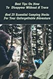 Best Tips On How To Disappear Without A Trace And 25 Essential Camping Hacks For Your Unforgettable Adventure: (Outdoor Survival Guide, Survival ... For Beginners) (Off Grid Living, Camping)