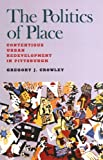 The Politics of Place: Contentious Urban Redevlopment in Pittsburgh by Gregory J. Crowley front cover