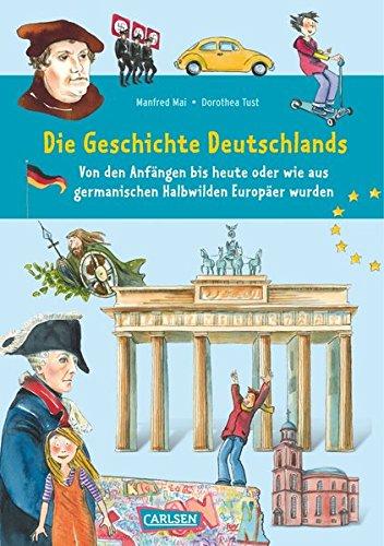 Die Geschichte Deutschlands: Von den Anfängen bis heute oder wie aus germanischen Halbwilden Europäer wurden