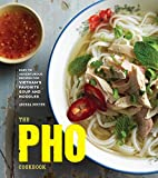 The Pho Cookbook: Easy to Adventurous Recipes for Vietnam s Favorite Soup and Noodles