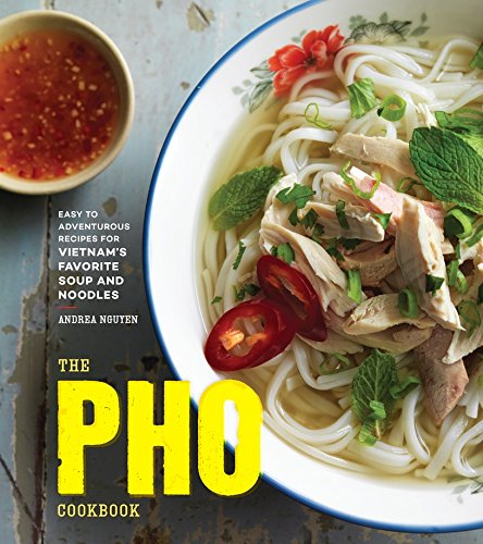 The Pho Cookbook: Easy to Adventurous Recipes for Vietnam's Favorite Soup and...