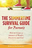 The Summertime Survival Guide for Parents: How to Create a Summer of Wonder, Discovery and Fun!