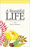 A Beautiful Life: Discovering the Freedom of Selfless Love