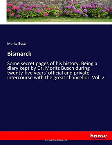 Bismarck: Some secret pages of his history. Being a diary kept by Dr. Moritz Busch during twenty-five years' official and private intercourse with the great chancellor. Vol. 2 PDF