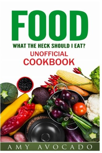 Food: What the Heck Should I Eat? Unofficial Cookbook by Amy Avocado