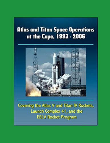 Download Atlas and Titan Space Operations at the Cape, 1993 - 2006 - Covering the Atlas V and Titan IV Rockets, Launch Complex 41 and the EELV Rocket Program pdf epub