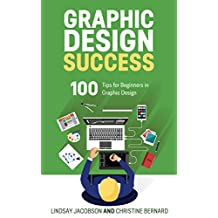 Graphic Design Success: Over 100 Tips for Beginners in Graphic Design: Graphic Design Basics for Beginners, Save Time and Jump Start Your Success (graphic ... graphic design beginner, design skills)