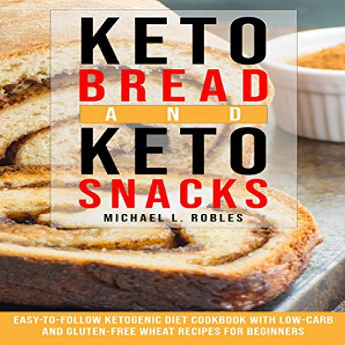 Keto Bread and Keto Snacks: Easy-to-Follow Ketogenic Diet Cookbook with Low-Carb and Gluten-Free Wheat Recipes for Beginners by Michael L. Robles