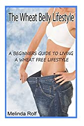 The Wheat Belly Lifestyle: The Beginner's Guide to Living a Wheat-Free Life: Includes Wheat Free Recipes to Get You Started