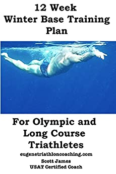 12 Week Winter Base Training for Olympic and Long Course Triathletes by [James, Scott]