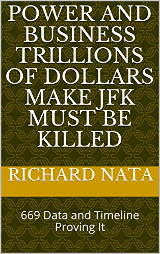 Power and Business Trillions of Dollars Make JFK Must Be Killed: 669 Data and Timeline Proving It by [Nata, Richard]