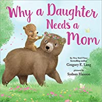 Why a Daughter Needs a Mom: A Sweet Picture Book About the Special Bond Between Mothers and Daughters (Mother's Day…