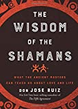 The Wisdom of the Shamans: What the Ancient Masters Can Teach Us About Love and Life
