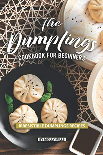 The Dumplings Cookbook for Beginners: Irresistible Dumplings Recipes by Molly Mills