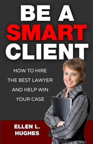 Be A Smart Client: How To Hire The Best Lawyer And Help Win Your Case pdf epub