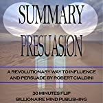Summary: Pre-Suasion: A Revolutionary Way to Influence and Persuade by Robert Cialdini | Billionaire Mind Publishing 30 Minutes Flip