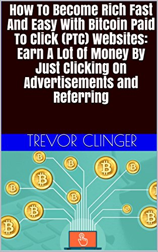 How To Become Rich Fast And Easy With Bitcoin Paid To Click (PTC) Websites: Earn A Lot Of Money By Just Clicking On Advertisements and Referring