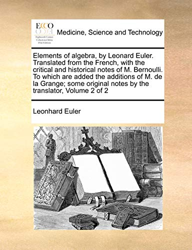 Elements of algebra, by Leonard Euler. Translated from the French, with the critical and historical notes of M. Bernoulli. To which are added the additions of M. de la Grange; some original notes by the translator, Volume 2 of 2 -  Leonhard Euler