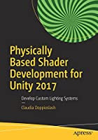 Physically Based Shader Development for Unity 2017: Develop Custom Lighting Systems Front Cover