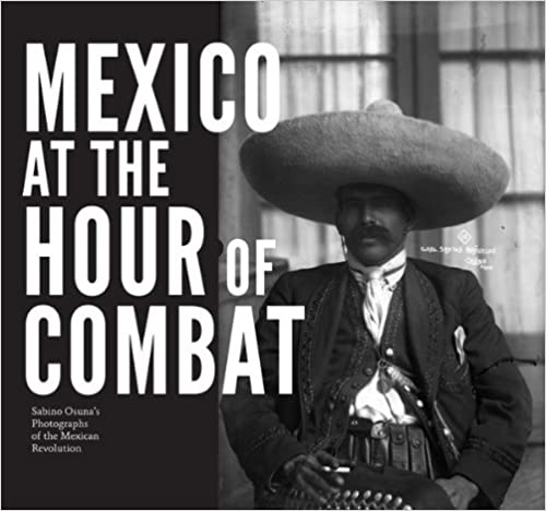 Mexico at the Hour of Combat  Sabino Osuna s Photographs of the Mexican  Revolution 1st Edition 41f470a2905