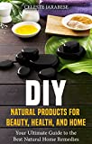 DIY Natural Products for Beauty, Health, and Home: Your Ultimate Guide to the Best Natural Home Remedies