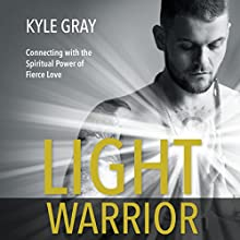 Light Warrior: Connecting with the Spiritual Power of Fierce Love Audiobook by Kyle Gray Narrated by Kyle Gray