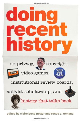 Doing Recent History: On Privacy, Copyright, Video Games, Institutional Review Boards, Activist Scholarship, and History That Talks Back (Since 1970: ... 1970: Histories of Contemporary America Ser.)