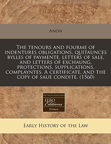 (The tenours and fourme of indentures obligations, quitaunces bylles of paymente, letters of sale, and letters of exchaung, protections, supplications, ... and the copy of saue condite. (1560))