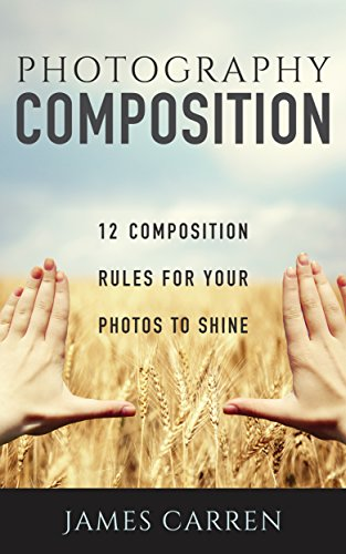 PHOTOGRAPHY: 12 Photography Composition Rules For Your Photos to Shine (Photography, Photoshop, Digital Photography, Photography Books, Photography Magazines) (English Edition)