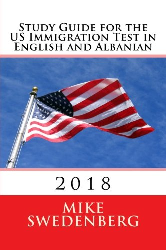 Study Guide for the US Immigration Test in English and Albanian: 2018 (Study Guides for the US Citizenship Test Translated and Annotated) (Volume 1) (English and Albanian Edition)