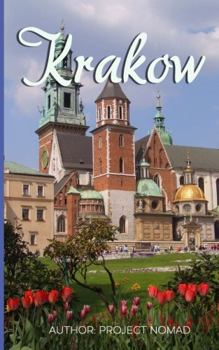 Krakow: A Travel Guide for Your Perfect Krakow Adventure!: Written by Local Polish Travel Expert (Krakow, Krakow Travel Guide, Poland Travel Guide, Warsaw Poland)