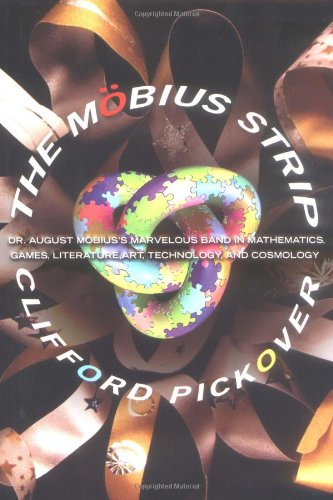 The Mobius Strip: Dr. August Mobius's Marvelous Band in Mathematics, Games, Literature, Art, Technology, and Cosmology