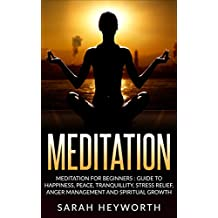 Meditation : Meditation For Beginners: Guide To Happiness, Peace, Tranquility, Stress Relief, Anger Management and Spiritual Growth (Spirituality Journey Book 2)
