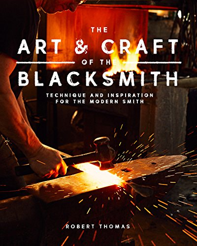 The Art and Craft of the Blacksmith: Techniques and Inspiration for the Modern Smith Forge Art