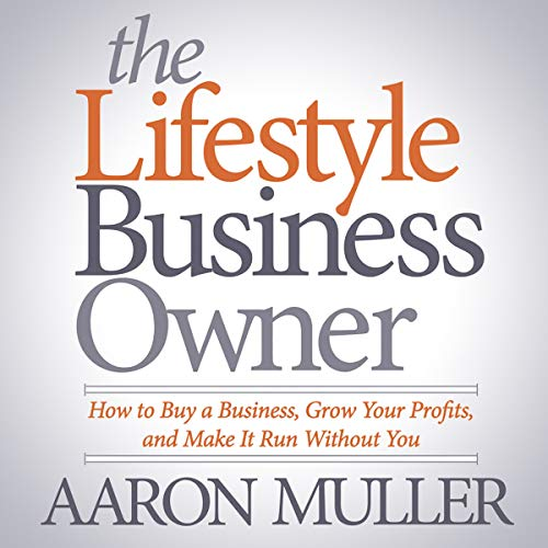 The Lifestyle Business Owner: How to Buy a Business, Grow Your Profits, and Make It Run Without You by Aaron Muller