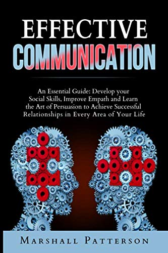 Effective Communication: An Essential Guide: Develop your Social Skills, Improve Empath and Learn the Art of Persuasion to Achieve Successful Relationships in Every Area of Your Life (Effective Interpersonal Communication Skills In The Workplace)