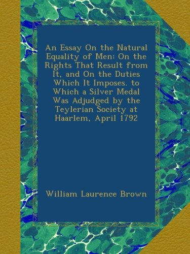 Read Online An Essay On the Natural Equality of Men: On the Rights That Result from It, and On the Duties Which It Imposes. to Which a Silver Medal Was Adjudged by the Teylerian Society at Haarlem, April 1792 PDF