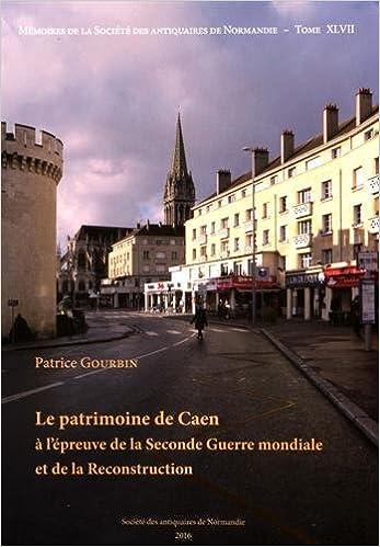 Télécharger Le patrimoine de Caen à l'épreuve de la Seconde Guerre mondiale et de la reconstruction gratuit de livres en PDF