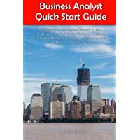 Business Analyst Quick Start Guide -- A Roadmap for Career Growth in the Information Technology Field of Business Analysis ( Related to Software Requirements and Process Improvements )