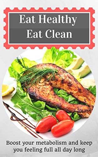 Eat Healthy Eat Clean: Boost your metabolism and keep you feeling full all day long by Jeremy Smith