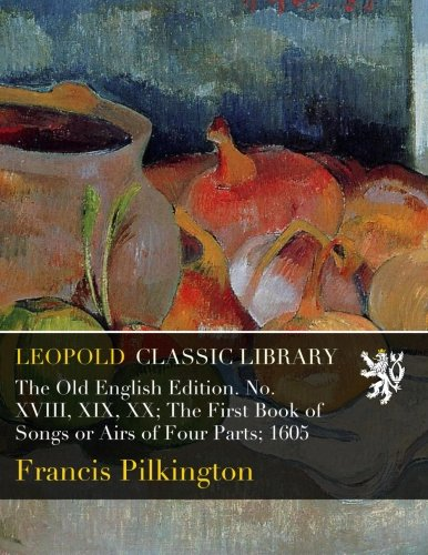 The Old English Edition. No. XVIII, XIX, XX; The First Book of Songs or Airs of Four Parts; 1605 pdf
